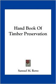 Hand Book Of Timber Preservation - Samuel M. Rowe