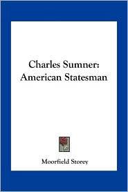 Charles Sumner: American Statesman - Moorfield Storey