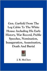 Gen. Garfield From The Log Cabin To The White House: Including His Early History, War Record, Public Speeches, Nomination, Inauguration, Assassination, Death And Burial - J.B. McClure