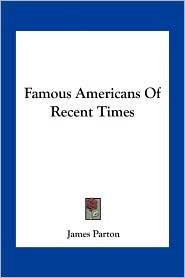 Famous Americans Of Recent Times - James Parton