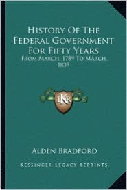 History of the Federal Government for Fifty Years: From March, 1789 to March, 1839 from March, 1789 to March, 1839 - Alden Bradford