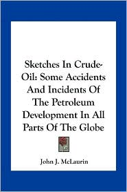 Sketches in Crude-Oil: Some Accidents and Incidents of the Petroleum Development in All Parts of the Globe - John James McLaurin
