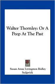 Walter Thornley: Or A Peep At The Past - Susan Anne Livingston Ridley Sedgwick