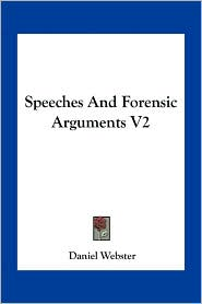 Speeches And Forensic Arguments V2 - Daniel Webster