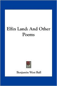 Elfin Land: And Other Poems - Benjamin West Ball