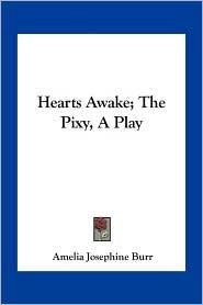 Hearts Awake; The Pixy, A Play - Amelia Josephine Burr