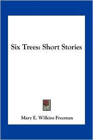 Six Trees: Short Stories - Mary E. Wilkins Freeman