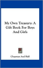 My Own Treasury: A Gift Book For Boys And Girls - Chapman And Chapman And Hall