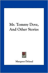 Mr. Tommy Dove, And Other Stories - Margaret Deland