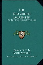 The Discarded Daughter: Or The Children Of The Isle - Emma D. E. N Southworth