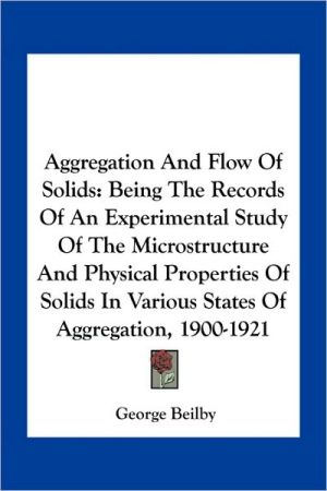 Aggregation And Flow Of Solids: Being The Records Of An Experimental Study Of The Microstructure And Physical Properties Of Solids In Various States Of Aggregation, 1900-1921