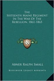 The Sixteenth Maine Regiment In The War Of The Rebellion, 1861-1865 - Abner Ralph Small
