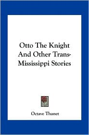 Otto The Knight And Other Trans-Mississippi Stories - Octave Thanet