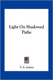 Light On Shadowed Paths - T. S. Arthur