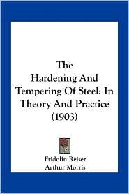 The Hardening And Tempering Of Steel: In Theory And Practice (1903) - Fridolin Reiser, Arthur Morris (Translator), Herbert Robson (Translator)