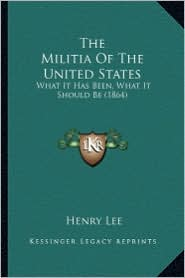 The Militia of the United States: What It Has Been, What It Should Be (1864) - Henry Lee