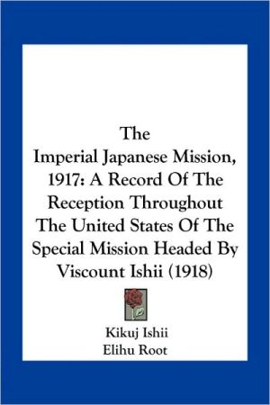 The Imperial Japanese Mission, 1917: A Record of the Reception Throughout the United States of the Special Mission Headed by Viscount Ishii (1918) - Kikujir Ishii, Foreword by Elihu Root