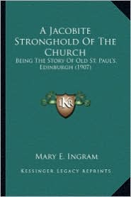 A Jacobite Stronghold of the Church: Being the Story of Old St. Paul's, Edinburgh (1907) - Mary E. Ingram