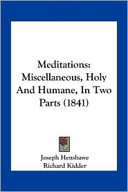 Meditations: Miscellaneous, Holy And Humane, In Two Parts (1841) - Joseph Henshawe, Richard Kidder