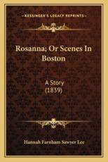Rosanna; Or Scenes in Boston Rosanna; Or Scenes in Boston - Hannah Farnham Sawyer Lee