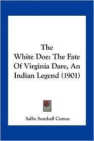 The White Doe: The Fate Of Virginia Dare, An Indian Legend (1901) - Sallie Southall Cotten