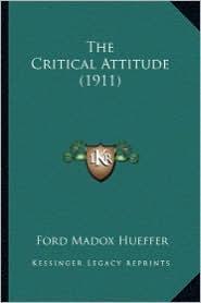 The Critical Attitude (1911) the Critical Attitude (1911) - Ford Madox Hueffer