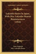 Lafcadio Hearn in Japan, with Mrs. Lafcadio Hearn's Reminisclafcadio Hearn in Japan, with Mrs. Lafcadio Hearn's Reminiscences (1910) Ences (1910) - Yone Noguchi
