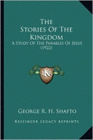The Stories of the Kingdom: A Study of the Parables of Jesus (1922) - George R. H. Shafto