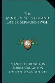 The Mind of St. Peter and Other Sermons (1904) the Mind of St. Peter and Other Sermons (1904) - Mandell Creighton, Louise Creighton (Editor)