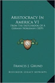 Aristocracy in America V1 Aristocracy in America V1: From the Sketchbook of a German Nobleman (1839) from the Sketchbook of a German Nobleman (1839)