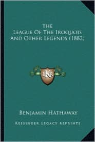 The League of the Iroquois and Other Legends (1882) the League of the Iroquois and Other Legends (1882) - Benjamin Adams Hathaway