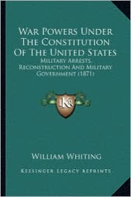 War Powers Under the Constitution of the United States: Military Arrests, Reconstruction and Military Government (18military Arrests, Reconstruction a - William Whiting