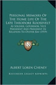Personal Memoirs of the Home Life of the Late Theodore Roosepersonal Memoirs of the Home Life of the Late Theodore Roosevelt Velt: As Soldier, Governo - Albert Loren Cheney