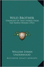 Wild Brother: Strangest of True Stories from the North Woods (1921) - William Lyman Underwood