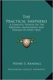 The Practical Shepherd the Practical Shepherd: A Complete Treatise on the Breeding, Management and Diseasesa Complete Treatise on the Breeding, Manage - Henry Stephens Randall