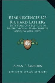 Reminiscences of Richard Lathers: Sixty Years of a Busy Life in South Carolina, Massachusetts Sixty Years of a Busy Life in South Carolina, Massachuse - Alvan F. Sanborn (Editor)