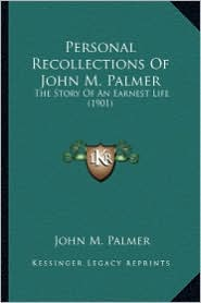 Personal Recollections of John M. Palmer: The Story of an Earnest Life (1901) the Story of an Earnest Life (1901) - John M. Palmer