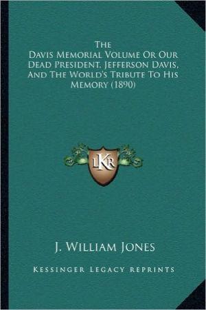 The Davis Memorial Volume or Our Dead President, Jefferson Dthe Davis Memorial Volume or Our Dead President, Jefferson Davis, and the World's Tribute