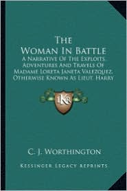 The Woman in Battle the Woman in Battle: A Narrative of the Exploits, Adventures and Travels of Madama Narrative of the Exploits, Adventures and Trave - C. J. Worthington (Editor)