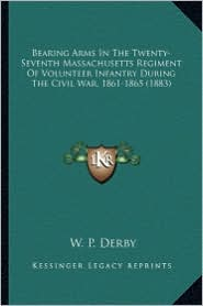 Bearing Arms in the Twenty-Seventh Massachusetts Regiment Ofbearing Arms in the Twenty-Seventh Massachusetts Regiment of Volunteer Infantry During the - W. P. Derby