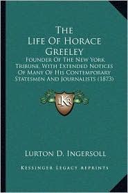 The Life Of Horace Greeley: Founder Of The New York Tribune, With Extended Notices Of Many Of His Contemporary Statesmen And Journalists (1873) - Lurton D. Ingersoll