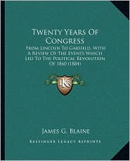 Twenty Years Of Congress: From Lincoln To Garfield, With A Review Of The Events Which Led To The Political Revolution Of 1860 (1884) - James Gillespie Blaine