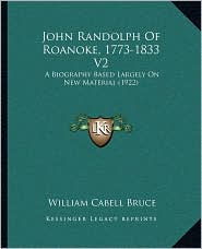 John Randolph of Roanoke, 1773-1833 V2: A Biography Based Largely on New Material (1922) - William Cabell Bruce