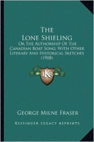 The Lone Shieling the Lone Shieling: Or the Authorship of the Canadian Boat Song; With Other Liteor the Authorship of the Canadian Boat Song; With Oth - George Milne Fraser