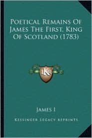 Poetical Remains of James the First, King of Scotland (1783) - James I.
