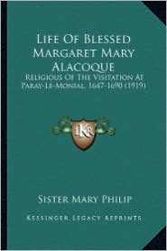 Life of Blessed Margaret Mary Alacoque: Religious of the Visitation at Paray-Le-Monial, 1647-1690 (1religious of the Visitation at Paray-Le-Monial, 16 - Sister Mary Philip