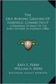 The Old Burying Ground of Fairfield, Connecticut the Old Burying Ground of Fairfield, Connecticut: A Memorial of Many of the Early Settlers in Fairfie - Kate E. Perry