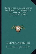 Discourses and Addresses on Subjects of American History, Ardiscourses and Addresses on Subjects of American History, Arts and Literature (1833) Ts and Literature (1833) - Gulian C Verplanck
