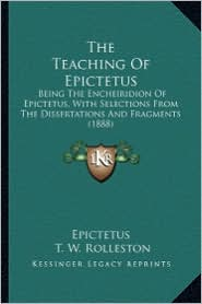 The Teaching of Epictetus the Teaching of Epictetus: Being the Encheiridion of Epictetus, with Selections from Thbeing the Encheiridion of Epictetus, - Epictetus, T.W. Rolleston (Translator)