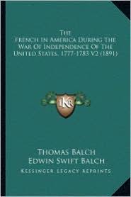 The French in America During the War of Independence of the the French in America During the War of Independence of the United States, 1777-1783 V2 (1 - Thomas Balch, Edwin Swift Balch (Translator), Elise Willing Balche (Translator)